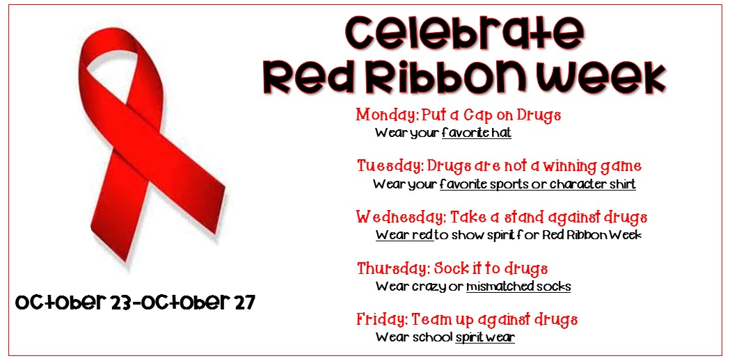 Red Ribbon week is October 23 through the 27th. Monday wear your favorite hat. Tuesday wear your favorite sports or character shirt. Wednesday wear red to show spirit for red ribbon week. Thursday wear crazy or mismatched socks. Friday wear school spirit wear.